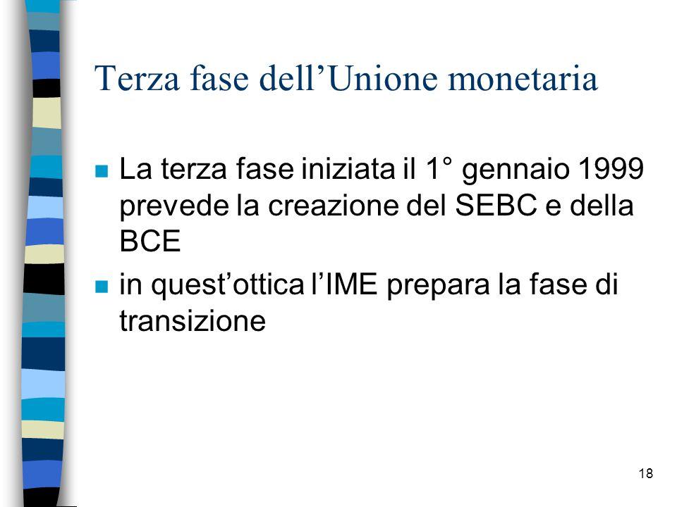 18 Terza fase dell'Unione monetaria n La terza fase iniziata il 1° gennaio 1999 prevede la creazione del SEBC e della BCE n in quest'ottica l'IME prepara la fase di transizione