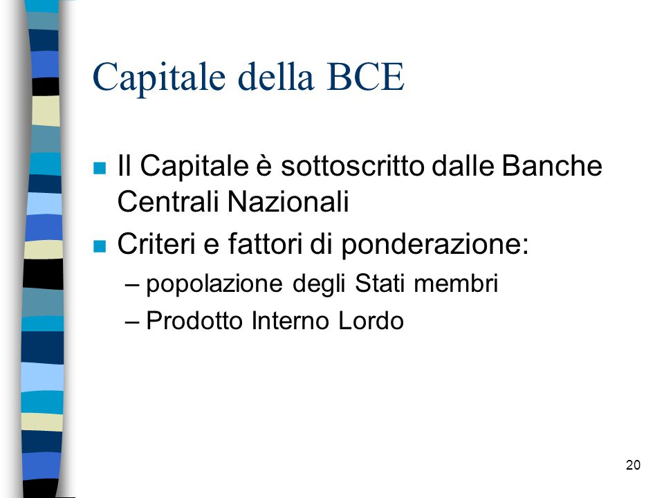20 Capitale della BCE n Il Capitale è sottoscritto dalle Banche Centrali Nazionali n Criteri e fattori di ponderazione: –popolazione degli Stati membri –Prodotto Interno Lordo