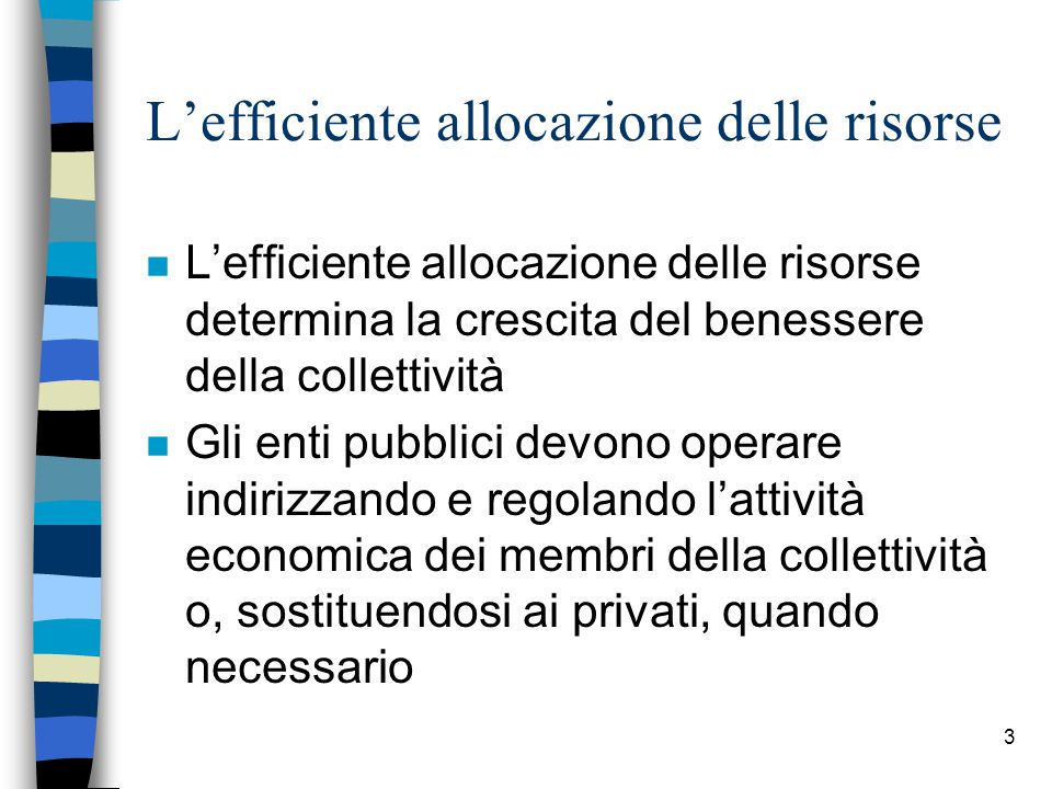 3 L'efficiente allocazione delle risorse n L'efficiente allocazione delle risorse determina la crescita del benessere della collettività n Gli enti pubblici devono operare indirizzando e regolando l'attività economica dei membri della collettività o, sostituendosi ai privati, quando necessario