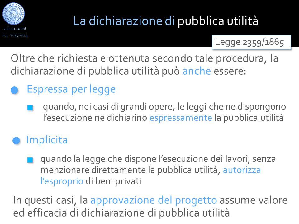 valerio cutini a.a. 2013-2014 Oltre che richiesta e ottenuta secondo tale procedura, la dichiarazione di pubblica utilità può anche essere: Espressa p