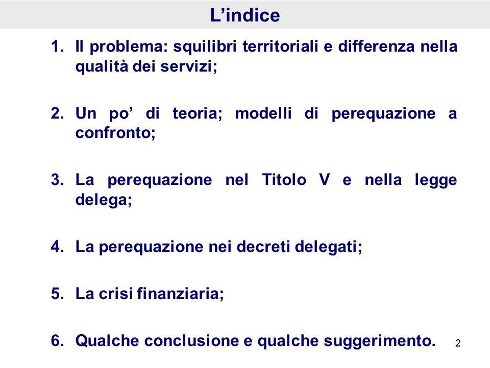 1.Il problema: squilibri territoriali e differenza nella qualità dei servizi; 2.Un po' di teoria; modelli di perequazione a confronto; 3.La perequazione nel Titolo V e nella legge delega; 4.La perequazione nei decreti delegati; 5.La crisi finanziaria; 6.Qualche conclusione e qualche suggerimento.