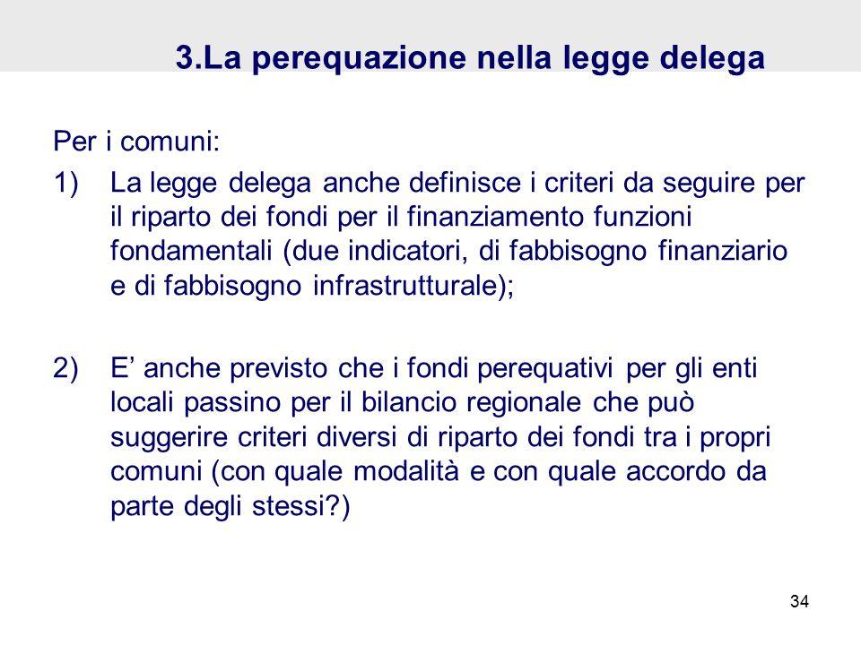 3.La perequazione nella legge delega Per i comuni: 1)La legge delega anche definisce i criteri da seguire per il riparto dei fondi per il finanziamento funzioni fondamentali (due indicatori, di fabbisogno finanziario e di fabbisogno infrastrutturale); 2)E' anche previsto che i fondi perequativi per gli enti locali passino per il bilancio regionale che può suggerire criteri diversi di riparto dei fondi tra i propri comuni (con quale modalità e con quale accordo da parte degli stessi ) 34