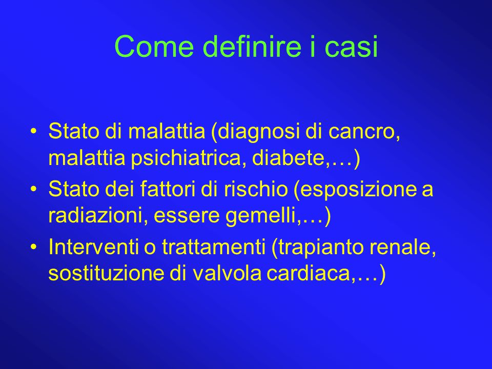 Come definire i casi Stato di malattia (diagnosi di cancro, malattia psichiatrica, diabete,…) Stato dei fattori di rischio (esposizione a radiazioni, essere gemelli,…) Interventi o trattamenti (trapianto renale, sostituzione di valvola cardiaca,…)