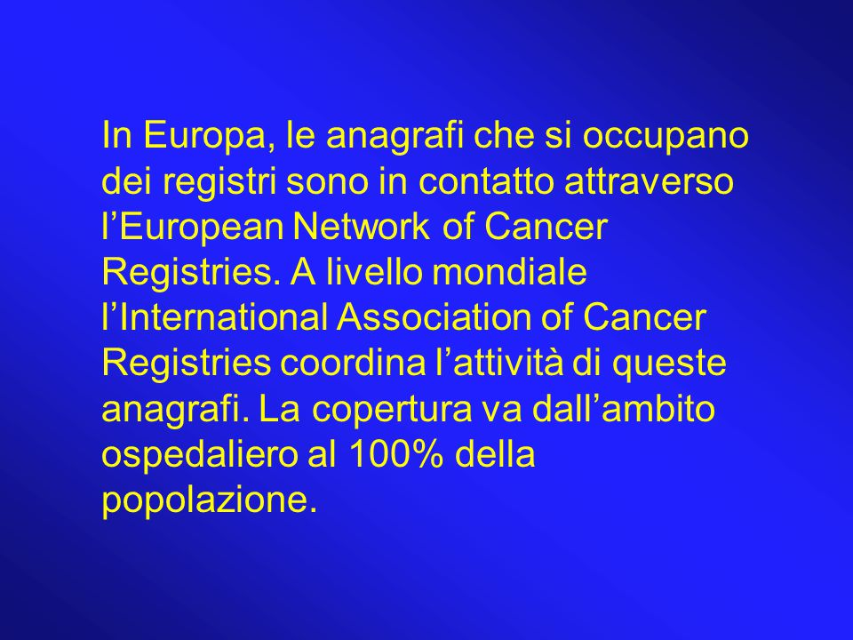 In Europa, le anagrafi che si occupano dei registri sono in contatto attraverso l'European Network of Cancer Registries.