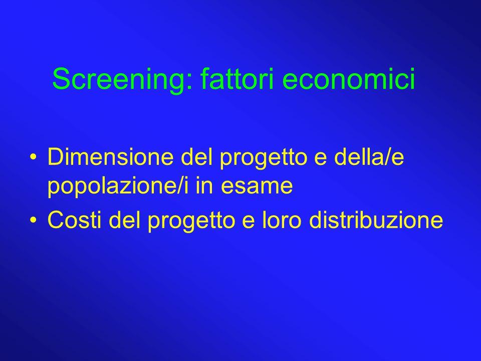 Screening: fattori economici Dimensione del progetto e della/e popolazione/i in esame Costi del progetto e loro distribuzione