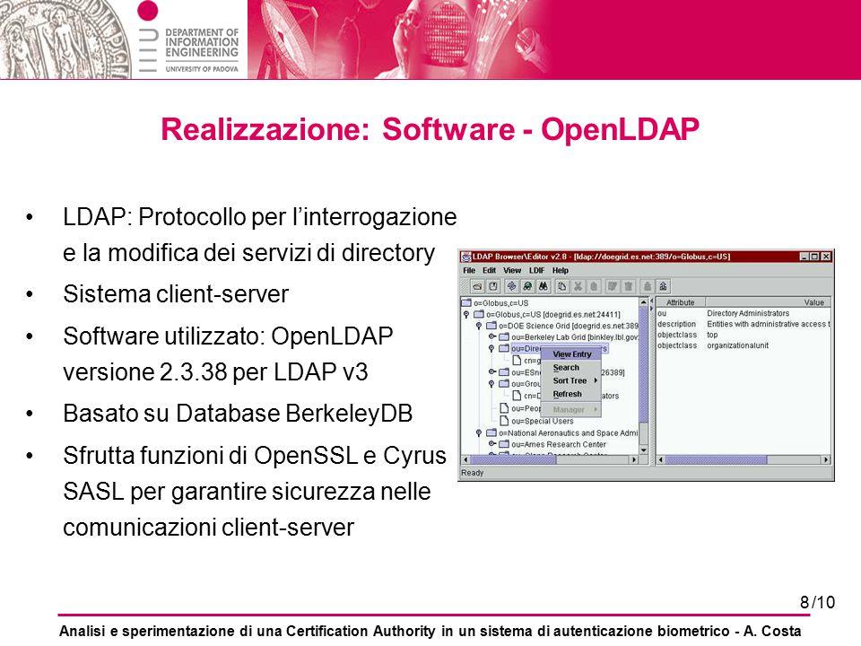 8 Realizzazione: Software - OpenLDAP LDAP: Protocollo per l'interrogazione e la modifica dei servizi di directory Sistema client-server Software utilizzato: OpenLDAP versione 2.3.38 per LDAP v3 Basato su Database BerkeleyDB Sfrutta funzioni di OpenSSL e Cyrus SASL per garantire sicurezza nelle comunicazioni client-server Analisi e sperimentazione di una Certification Authority in un sistema di autenticazione biometrico - A.