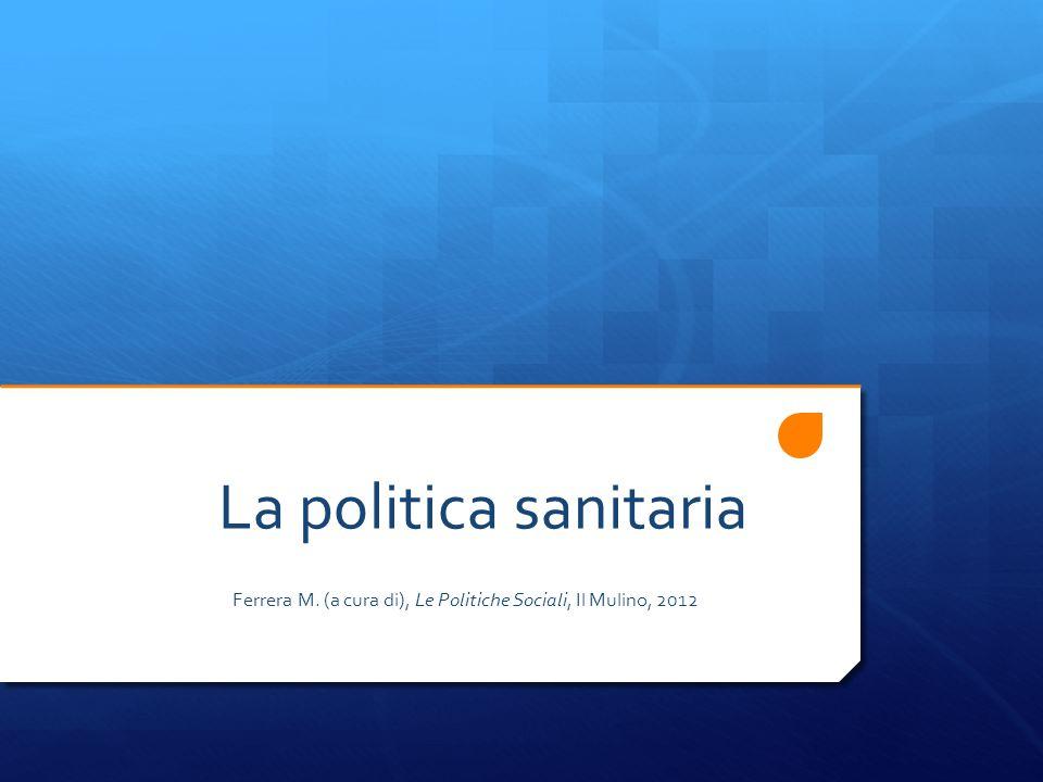 La politica sanitaria Ferrera M. (a cura di), Le Politiche Sociali, Il Mulino, 2012