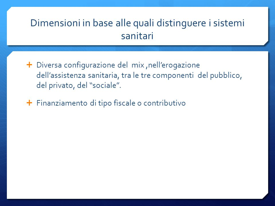 Dimensioni in base alle quali distinguere i sistemi sanitari  Diversa configurazione del mix,nell'erogazione dell'assistenza sanitaria, tra le tre co