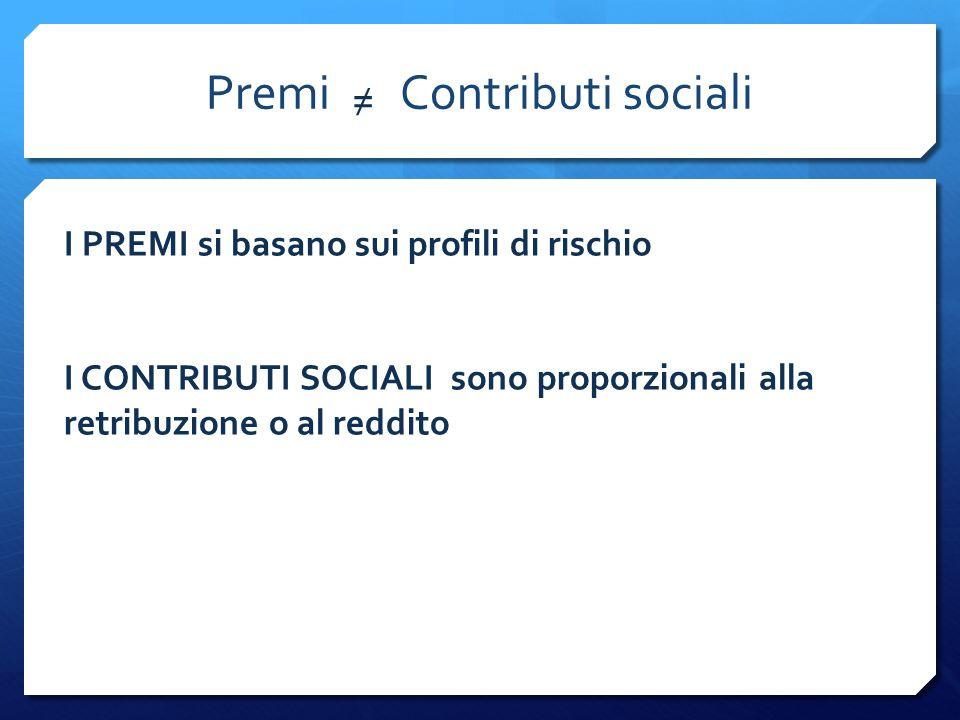 Premi Contributi sociali ≠ I PREMI si basano sui profili di rischio I CONTRIBUTI SOCIALI sono proporzionali alla retribuzione o al reddito