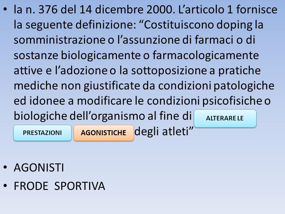 """la n. 376 del 14 dicembre 2000. L'articolo 1 fornisce la seguente definizione: """"Costituiscono doping la somministrazione o l'assunzione di farmaci o d"""