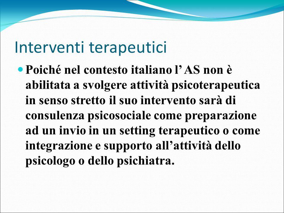 Interventi terapeutici Poiché nel contesto italiano l' AS non è abilitata a svolgere attività psicoterapeutica in senso stretto il suo intervento sarà