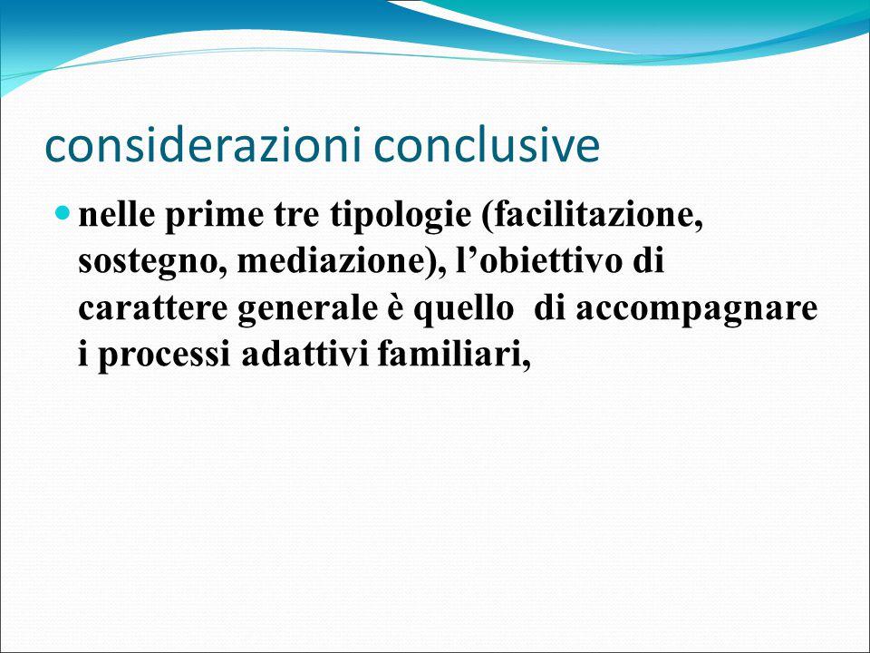 considerazioni conclusive nelle prime tre tipologie (facilitazione, sostegno, mediazione), l'obiettivo di carattere generale è quello di accompagnare i processi adattivi familiari,