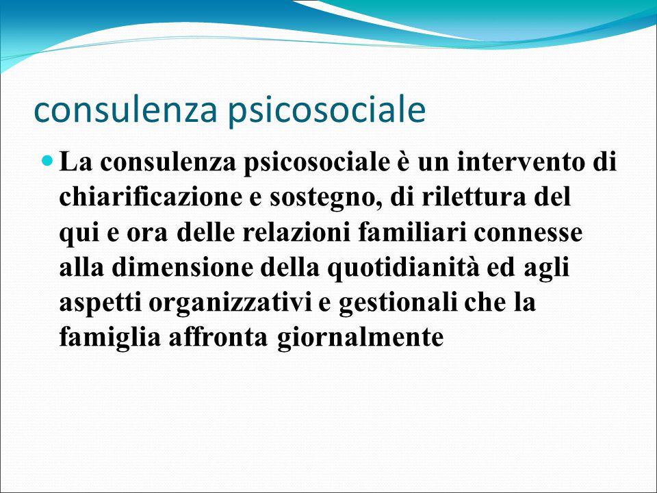consulenza psicosociale La consulenza psicosociale è un intervento di chiarificazione e sostegno, di rilettura del qui e ora delle relazioni familiari connesse alla dimensione della quotidianità ed agli aspetti organizzativi e gestionali che la famiglia affronta giornalmente