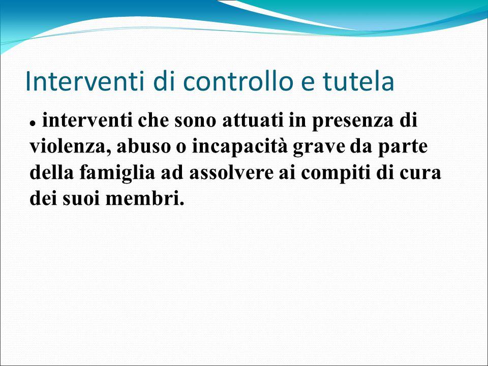 Interventi di controllo e tutela interventi che sono attuati in presenza di violenza, abuso o incapacità grave da parte della famiglia ad assolvere ai