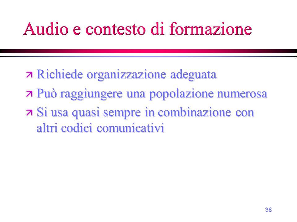 36 Audio e contesto di formazione ä Richiede organizzazione adeguata ä Può raggiungere una popolazione numerosa ä Si usa quasi sempre in combinazione