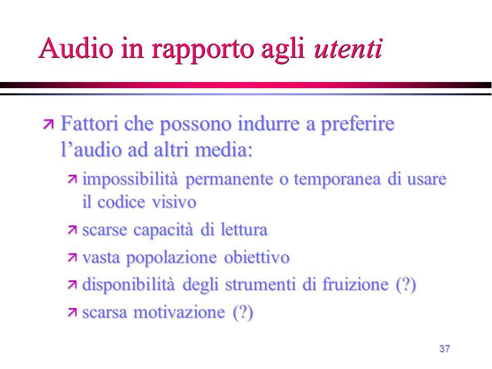 37 Audio in rapporto agli utenti ä Fattori che possono indurre a preferire l'audio ad altri media: ä impossibilità permanente o temporanea di usare il