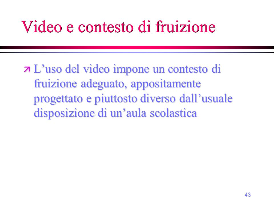43 Video e contesto di fruizione ä L'uso del video impone un contesto di fruizione adeguato, appositamente progettato e piuttosto diverso dall'usuale
