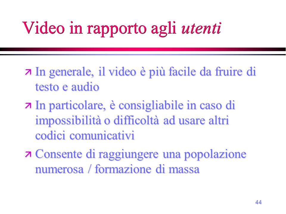 44 Video in rapporto agli utenti ä In generale, il video è più facile da fruire di testo e audio ä In particolare, è consigliabile in caso di impossib