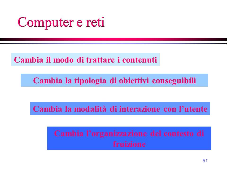 51 Computer e reti Cambia il modo di trattare i contenuti Cambia la modalità di interazione con l'utente Cambia la tipologia di obiettivi conseguibili