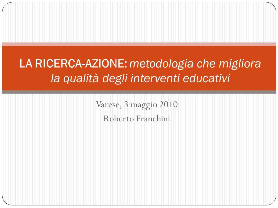 Varese, 3 maggio 2010 Roberto Franchini LA RICERCA-AZIONE: metodologia che migliora la qualità degli interventi educativi