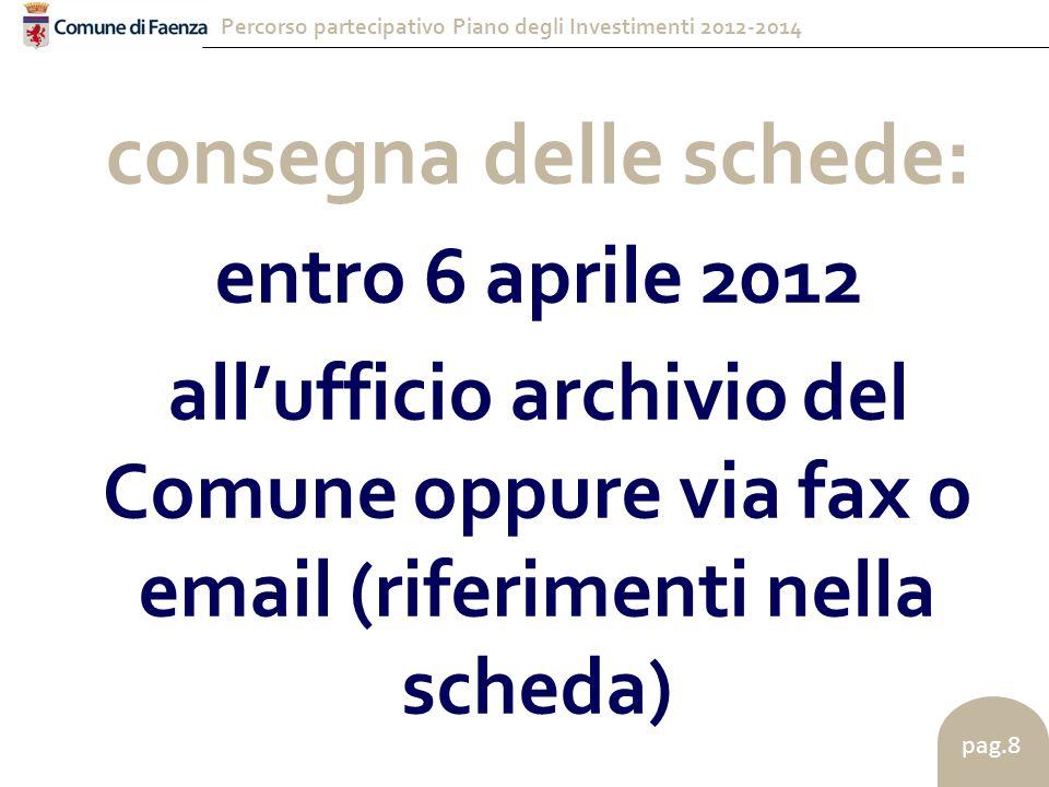 Percorso partecipativo Piano degli Investimenti 2012-2014 pag.8 consegna delle schede: entro 6 aprile 2012 all'ufficio archivio del Comune oppure via fax o email (riferimenti nella scheda)