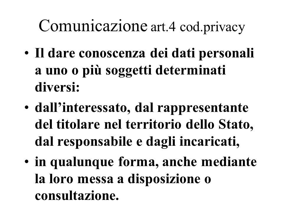 Comunicazione art.4 cod.privacy Il dare conoscenza dei dati personali a uno o più soggetti determinati diversi: dall'interessato, dal rappresentante d