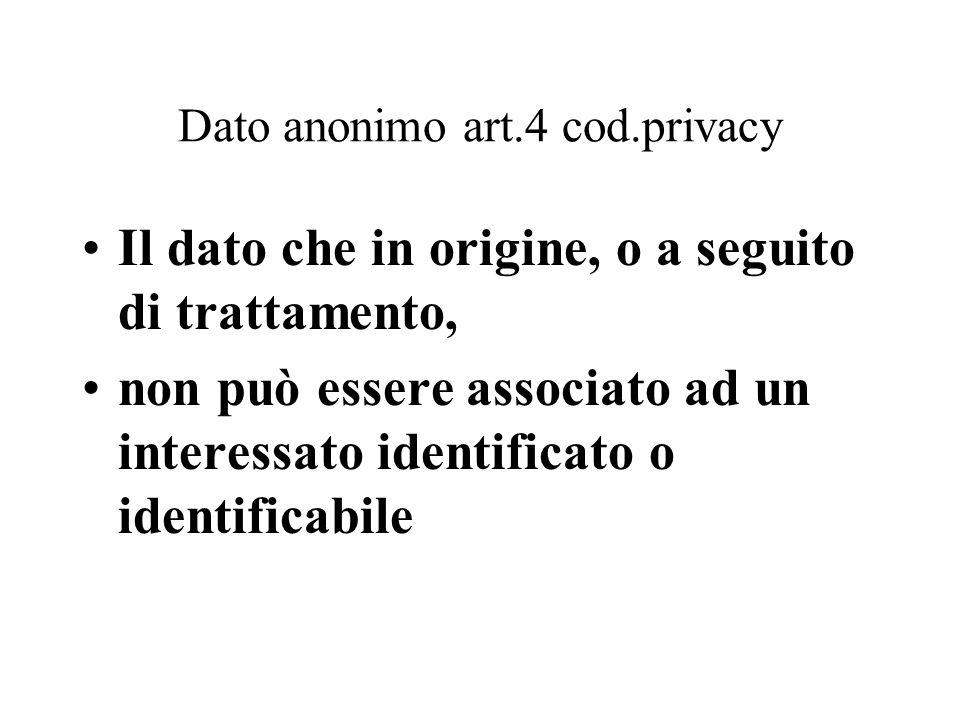 Dato anonimo art.4 cod.privacy Il dato che in origine, o a seguito di trattamento, non può essere associato ad un interessato identificato o identific