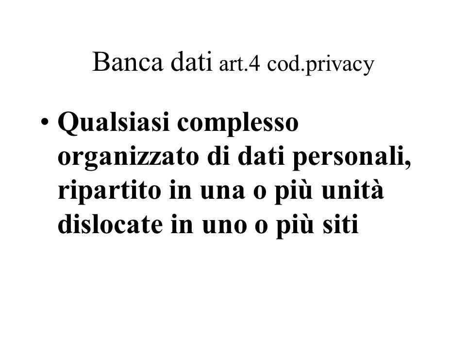 Banca dati art.4 cod.privacy Qualsiasi complesso organizzato di dati personali, ripartito in una o più unità dislocate in uno o più siti