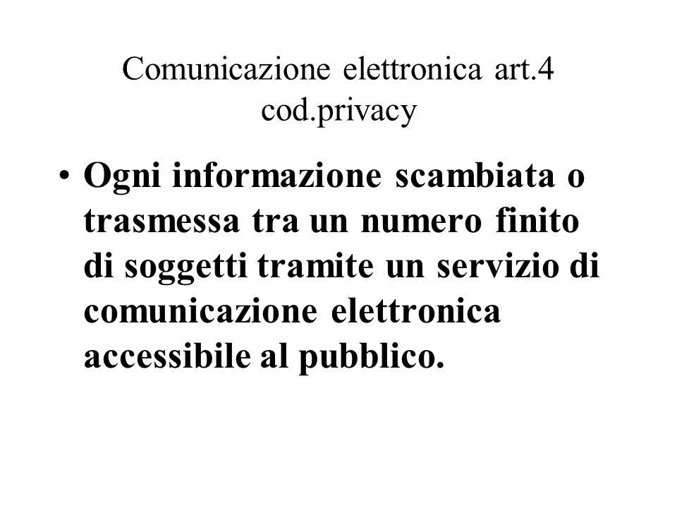 Comunicazione elettronica art.4 cod.privacy Ogni informazione scambiata o trasmessa tra un numero finito di soggetti tramite un servizio di comunicazi