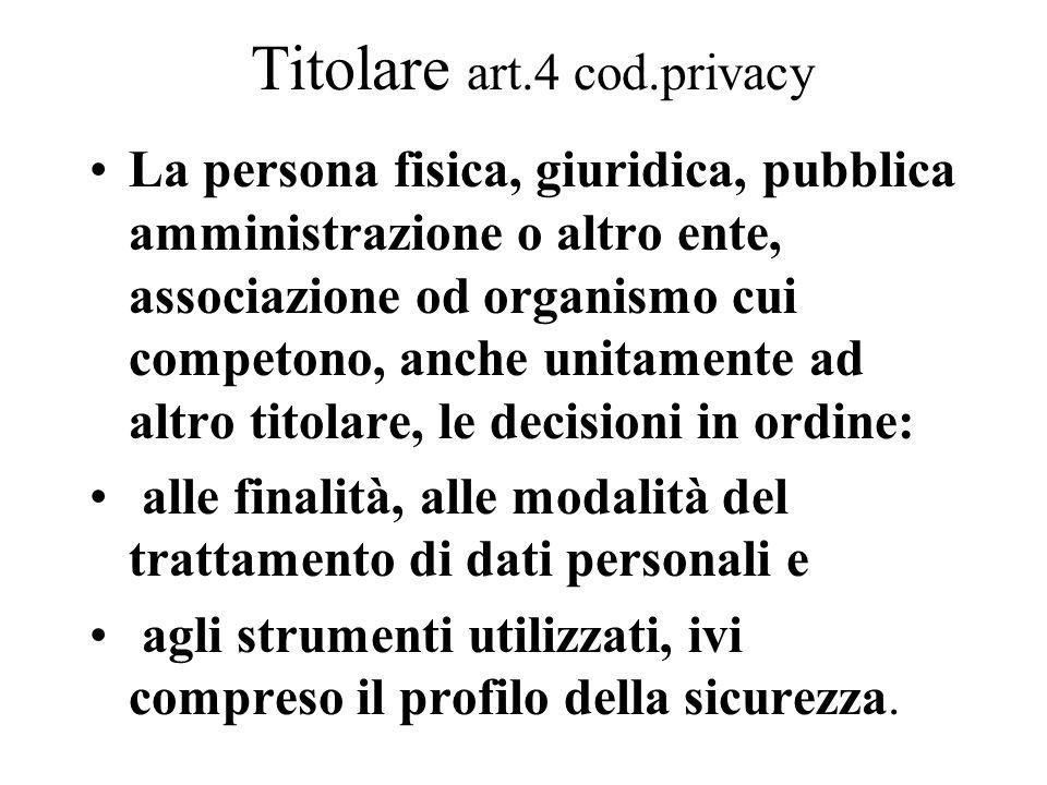 Titolare art.4 cod.privacy La persona fisica, giuridica, pubblica amministrazione o altro ente, associazione od organismo cui competono, anche unitame