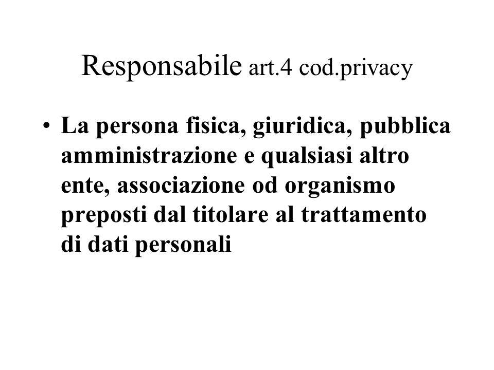 Responsabile art.4 cod.privacy La persona fisica, giuridica, pubblica amministrazione e qualsiasi altro ente, associazione od organismo preposti dal t