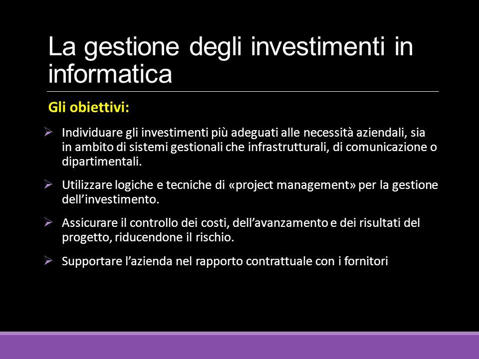 La gestione degli investimenti in informatica Gli obiettivi:  Individuare gli investimenti più adeguati alle necessità aziendali, sia in ambito di si