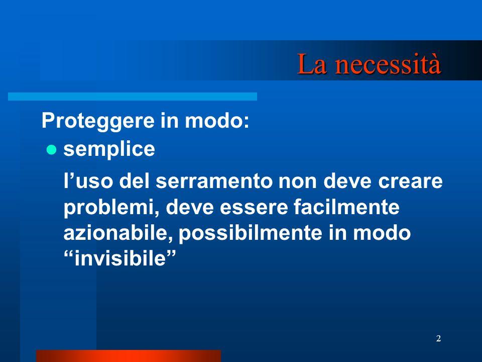 2 La necessità Proteggere in modo: semplice l'uso del serramento non deve creare problemi, deve essere facilmente azionabile, possibilmente in modo invisibile