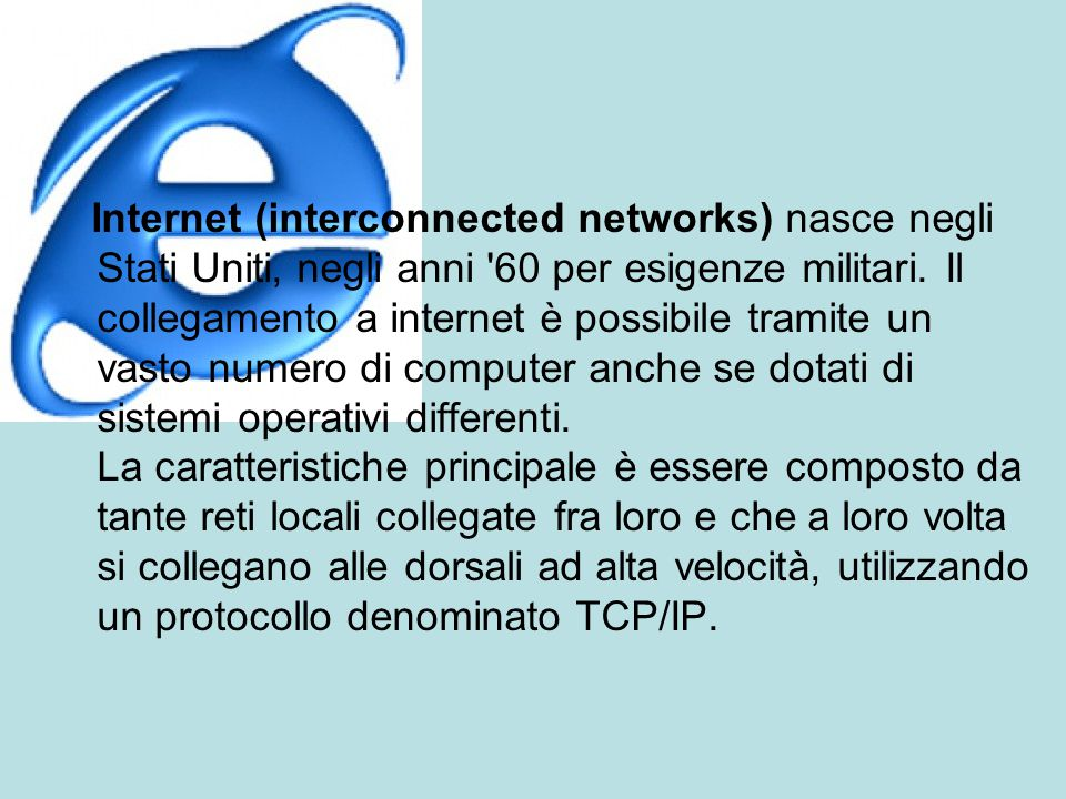 Internet (interconnected networks) nasce negli Stati Uniti, negli anni 60 per esigenze militari.