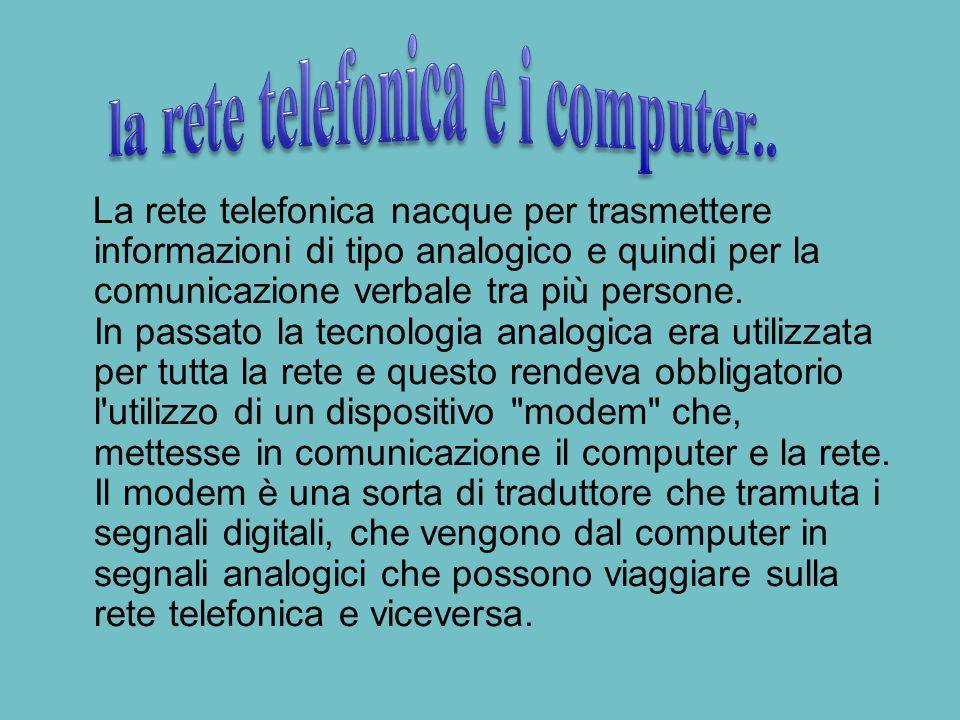 La rete telefonica nacque per trasmettere informazioni di tipo analogico e quindi per la comunicazione verbale tra più persone.