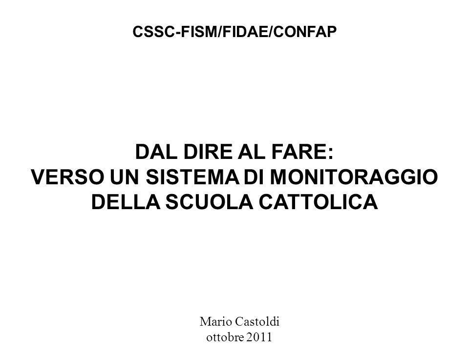 DAL DIRE AL FARE: VERSO UN SISTEMA DI MONITORAGGIO DELLA SCUOLA CATTOLICA Mario Castoldi ottobre 2011 CSSC-FISM/FIDAE/CONFAP