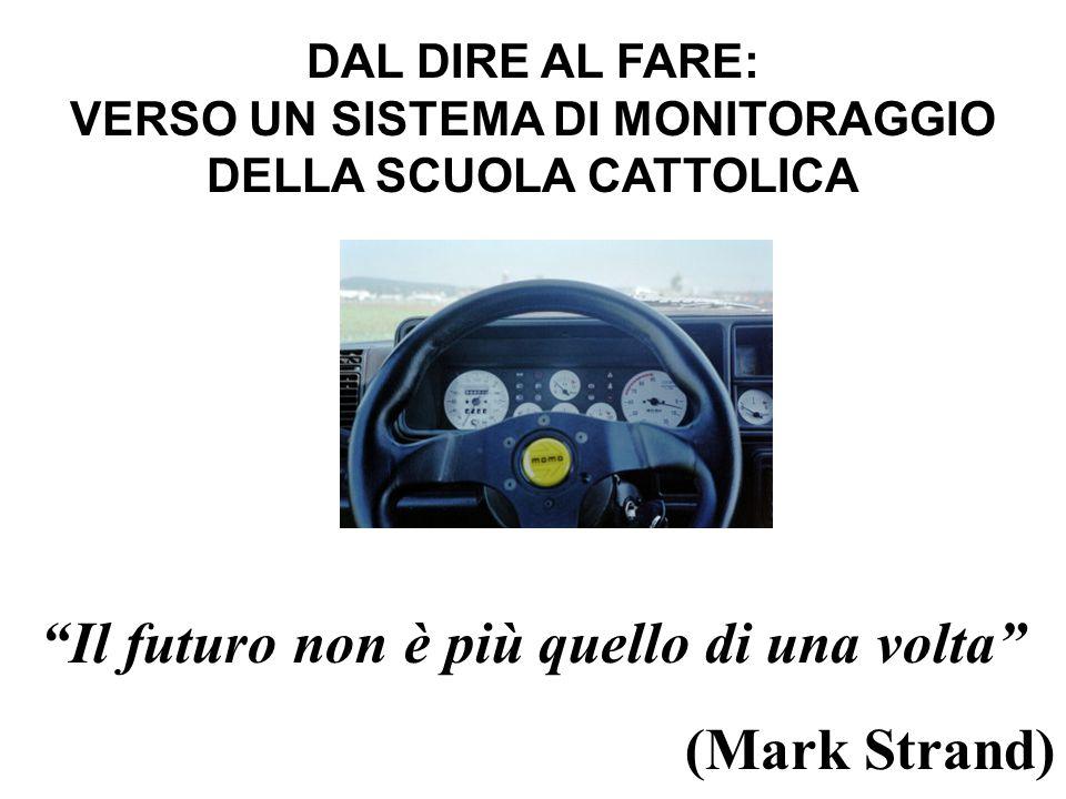 DAL DIRE AL FARE: VERSO UN SISTEMA DI MONITORAGGIO DELLA SCUOLA CATTOLICA Il futuro non è più quello di una volta (Mark Strand)