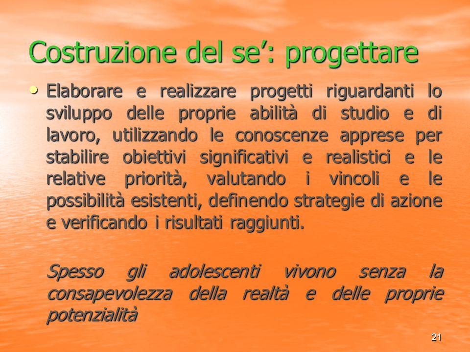 21 Costruzione del se': progettare Elaborare e realizzare progetti riguardanti lo sviluppo delle proprie abilità di studio e di lavoro, utilizzando le