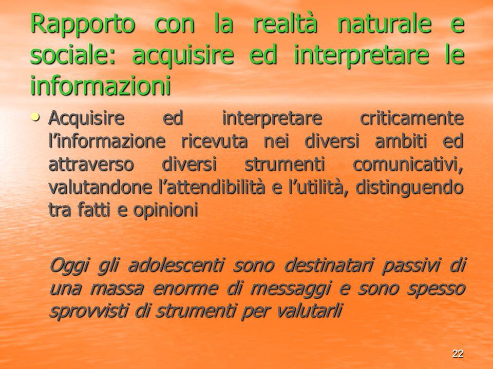 22 Rapporto con la realtà naturale e sociale: acquisire ed interpretare le informazioni Acquisire ed interpretare criticamente l'informazione ricevuta