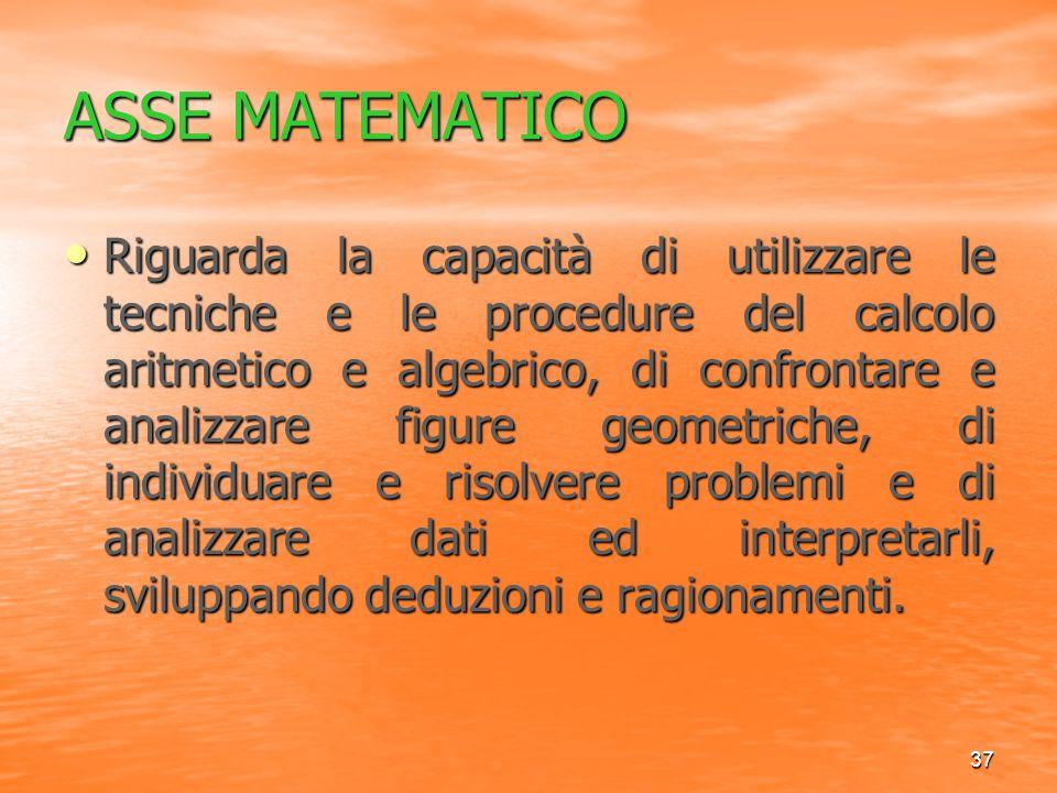 37 ASSE MATEMATICO Riguarda la capacità di utilizzare le tecniche e le procedure del calcolo aritmetico e algebrico, di confrontare e analizzare figur