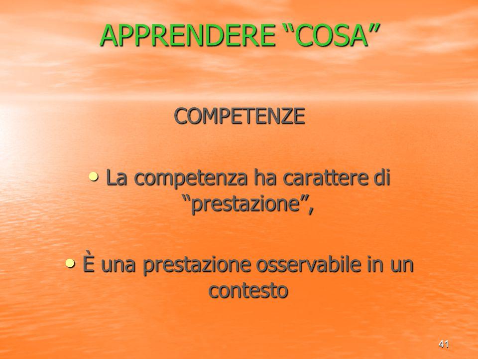 """41 APPRENDERE """"COSA"""" COMPETENZE La competenza ha carattere di """"prestazione"""", La competenza ha carattere di """"prestazione"""", È una prestazione osservabil"""