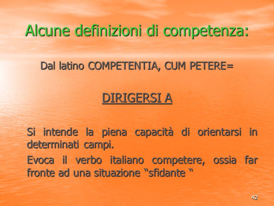 42 Alcune definizioni di competenza: Dal latino COMPETENTIA, CUM PETERE= DIRIGERSI A Si intende la piena capacità di orientarsi in determinati campi.