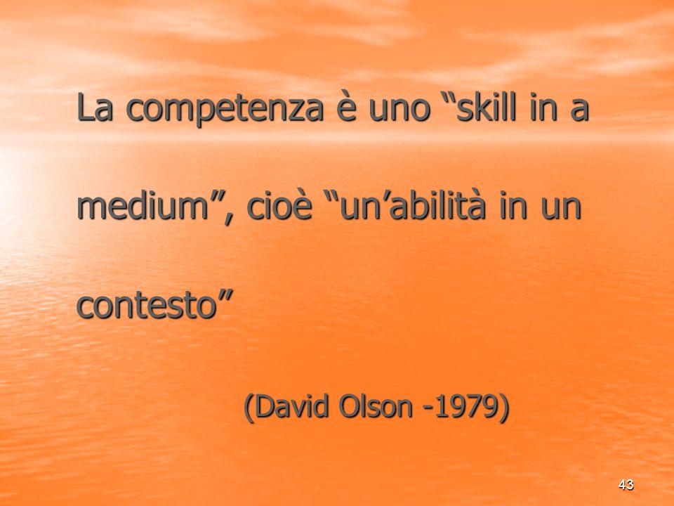 """43 La competenza è uno """"skill in a La competenza è uno """"skill in a medium"""", cioè """"un'abilità in un medium"""", cioè """"un'abilità in un contesto"""" contesto"""""""