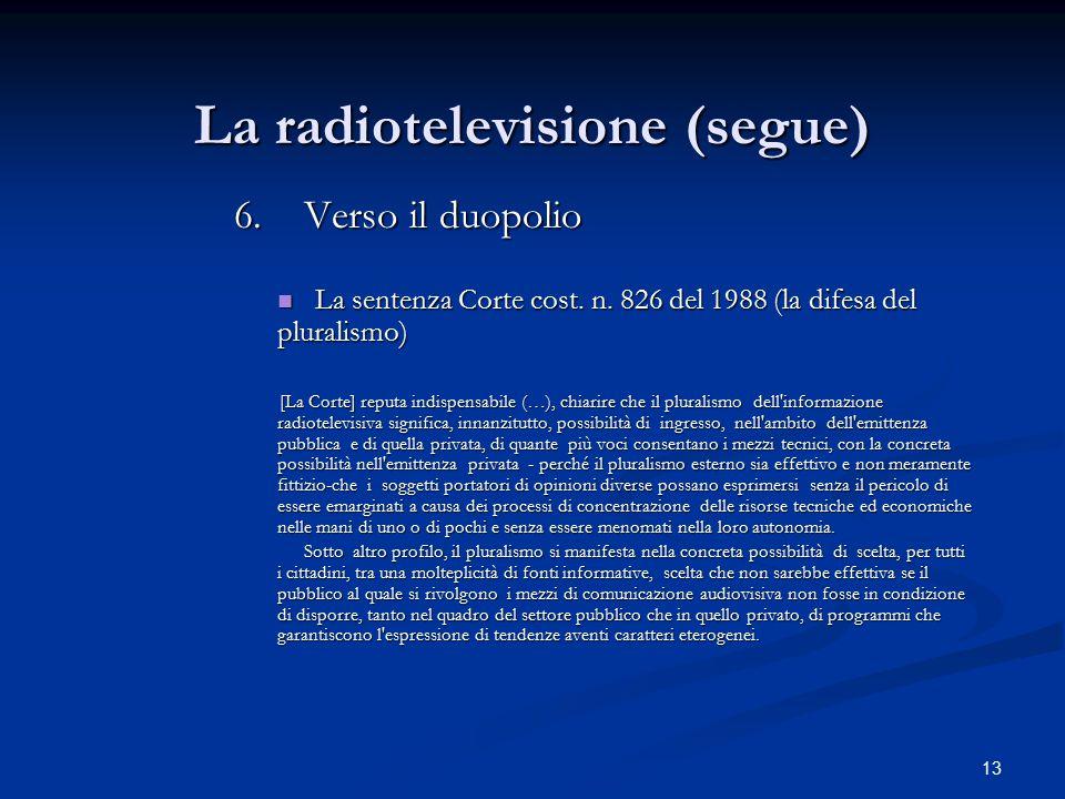 13 La radiotelevisione (segue) 6.Verso il duopolio 6.Verso il duopolio La sentenza Corte cost. n. 826 del 1988 (la difesa del pluralismo) La sentenza