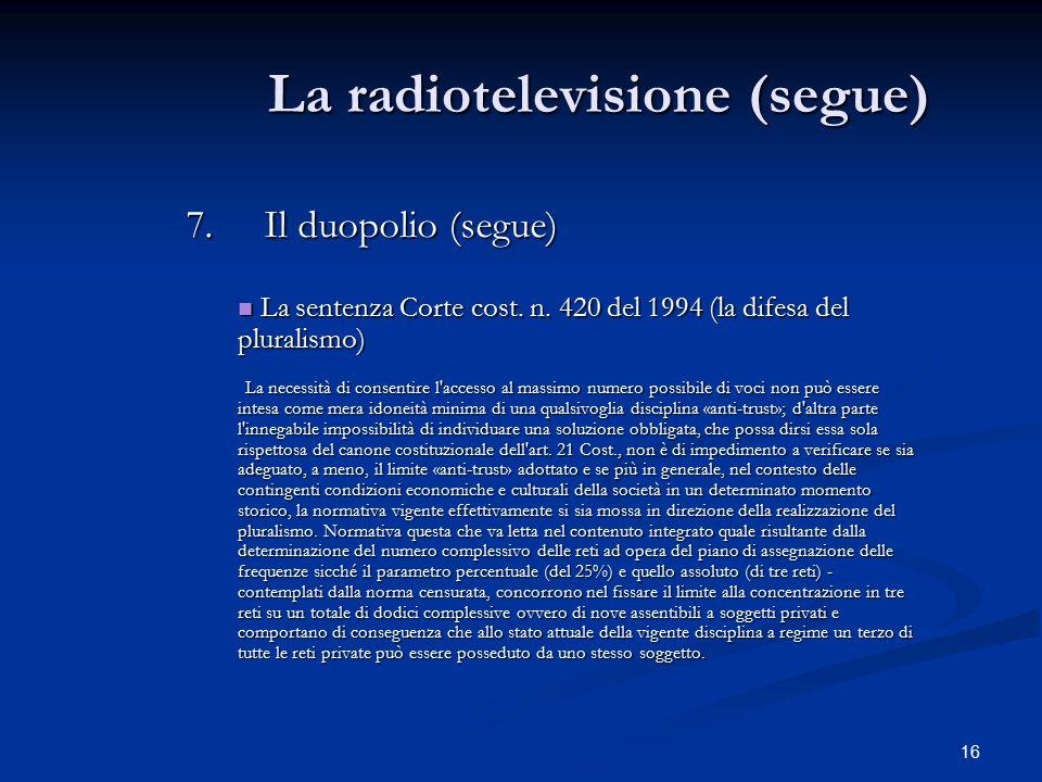 16 La radiotelevisione (segue) 7.Il duopolio (segue) La sentenza Corte cost. n. 420 del 1994 (la difesa del pluralismo) La sentenza Corte cost. n. 420