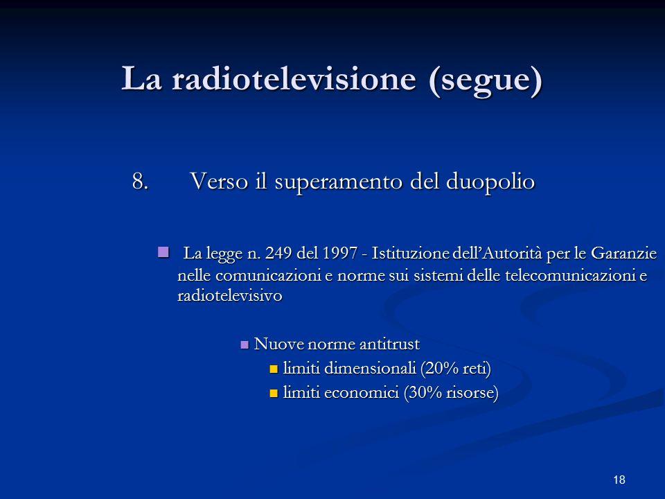 18 La radiotelevisione (segue) 8.Verso il superamento del duopolio 8.Verso il superamento del duopolio La legge n. 249 del 1997 - Istituzione dell'Aut