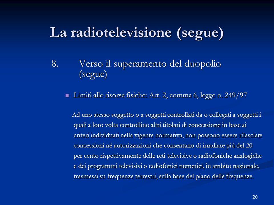 20 La radiotelevisione (segue) 8.Verso il superamento del duopolio (segue) Limiti alle risorse fisiche: Art. 2, comma 6, legge n. 249/97 Limiti alle r