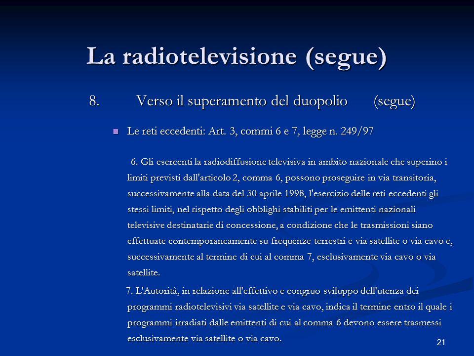 21 La radiotelevisione (segue) 8.Verso il superamento del duopolio (segue) Le reti eccedenti: Art. 3, commi 6 e 7, legge n. 249/97 Le reti eccedenti: