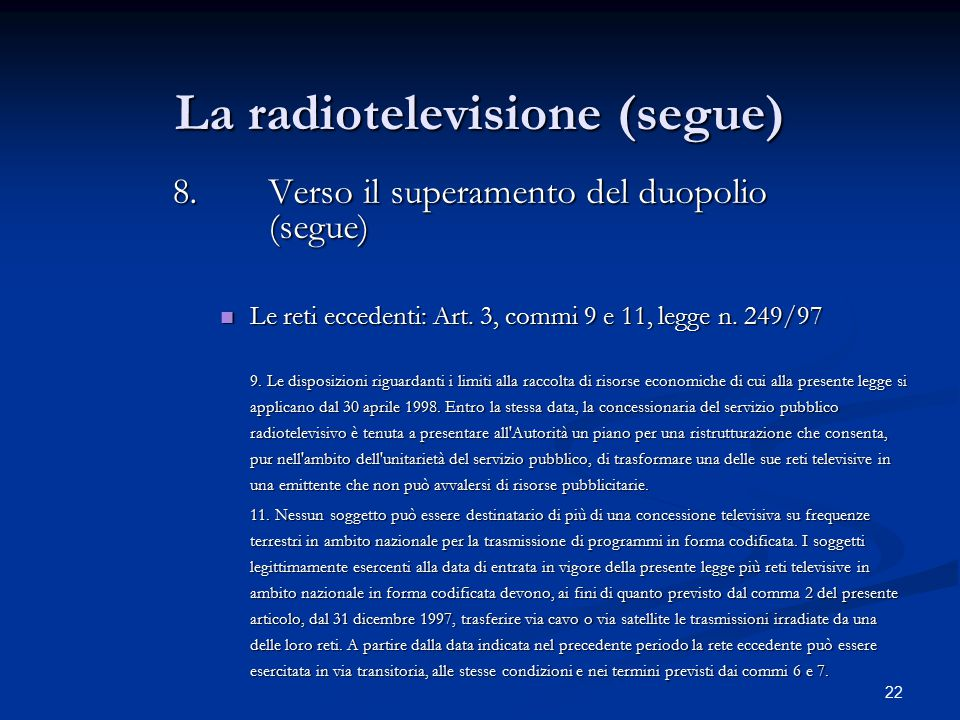 22 La radiotelevisione (segue) 8.Verso il superamento del duopolio (segue) Le reti eccedenti: Art. 3, commi 9 e 11, legge n. 249/97 Le reti eccedenti: