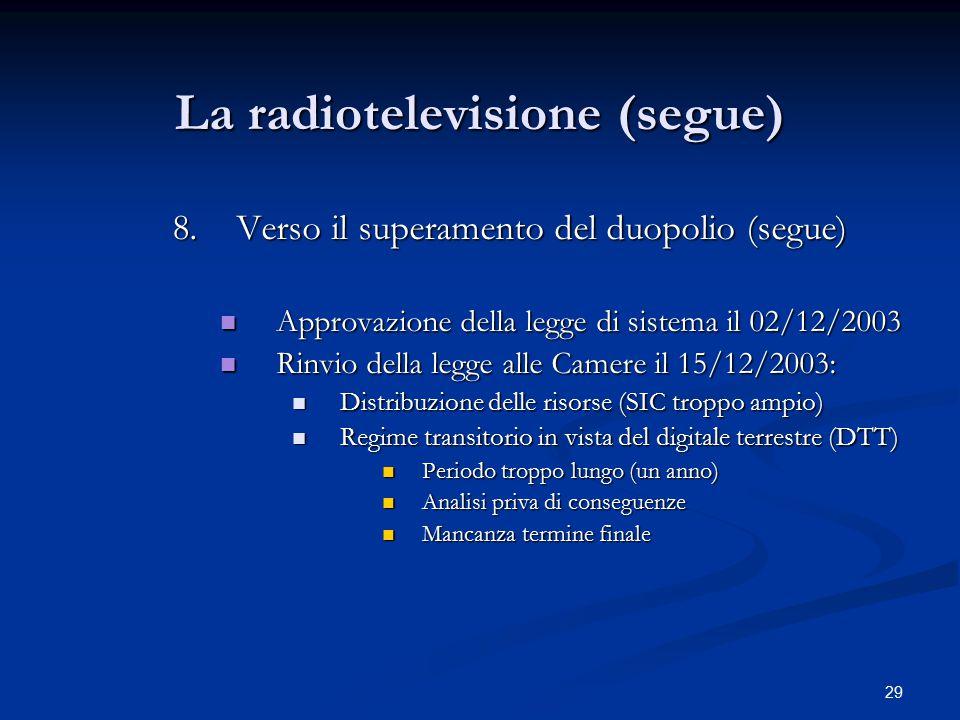 29 La radiotelevisione (segue) 8.Verso il superamento del duopolio (segue) Approvazione della legge di sistema il 02/12/2003 Approvazione della legge di sistema il 02/12/2003 Rinvio della legge alle Camere il 15/12/2003: Rinvio della legge alle Camere il 15/12/2003: Distribuzione delle risorse (SIC troppo ampio) Distribuzione delle risorse (SIC troppo ampio) Regime transitorio in vista del digitale terrestre (DTT) Regime transitorio in vista del digitale terrestre (DTT) Periodo troppo lungo (un anno) Periodo troppo lungo (un anno) Analisi priva di conseguenze Analisi priva di conseguenze Mancanza termine finale Mancanza termine finale